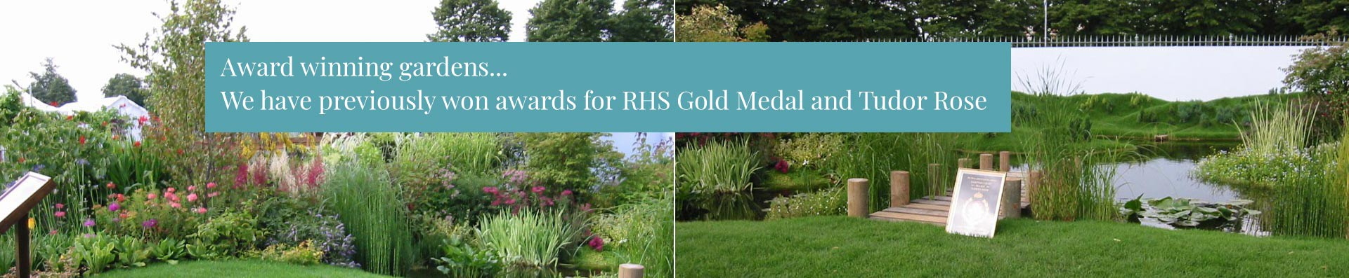 Award winning gardens - We have previously won awards for RHS Gold Medal and Tudor Rose